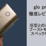 glo pro(グロープロ)を徹底レビュー!旧型との違いとかを比較!かなりおすすめです【評価・感想】